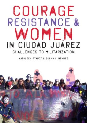 Courage, Resistance, and Women in Ciudad Ju+�rez By Staudt, Kathleen/ MTndez, Zulma Y.